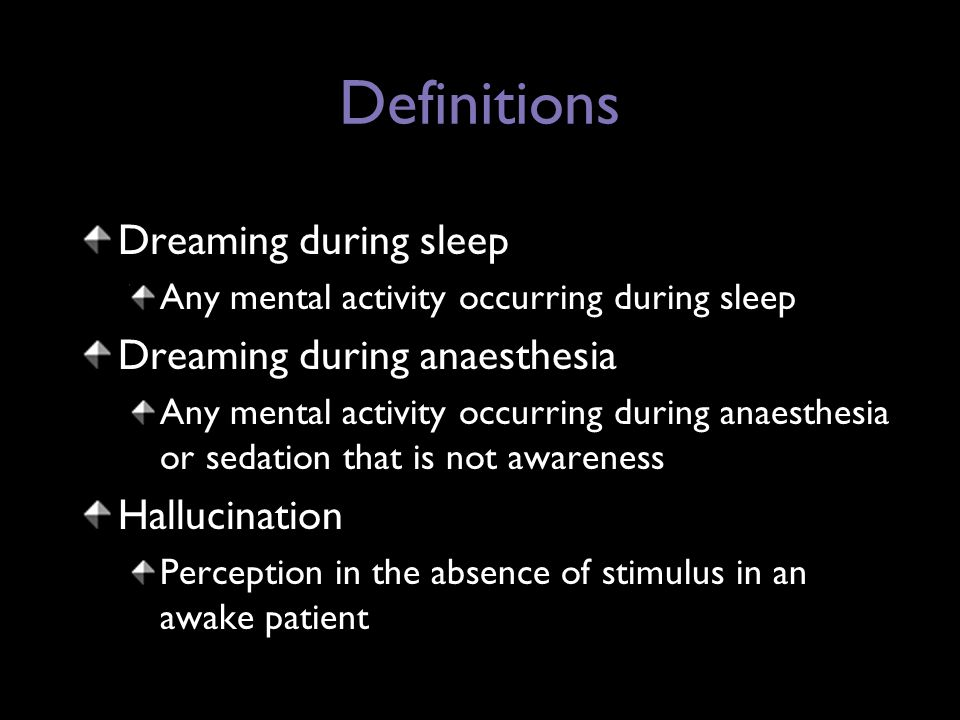 Definitions Dreaming during sleep Any mental activity occurring during sleep Dreaming during anaesthesia Any mental activity occurring during anaesthesia or sedation that is not awareness Hallucination Perception in the absence of stimulus in an awake patient