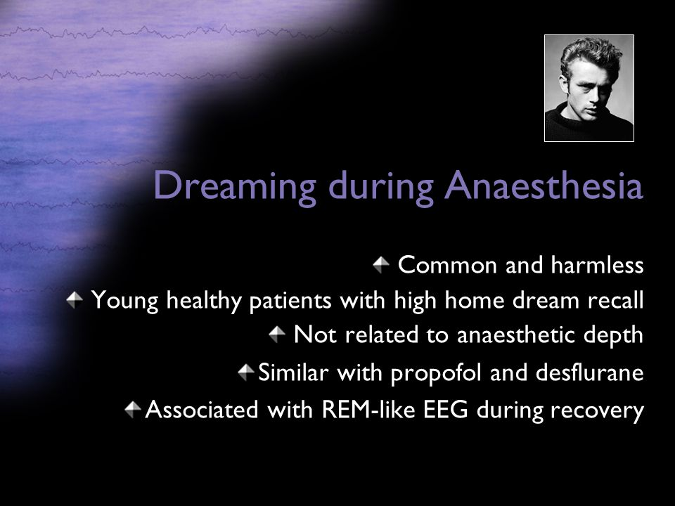 Dreaming during Anaesthesia Common and harmless Young healthy patients with high home dream recall Not related to anaesthetic depth Similar with propofol and desflurane Associated with REM-like EEG during recovery