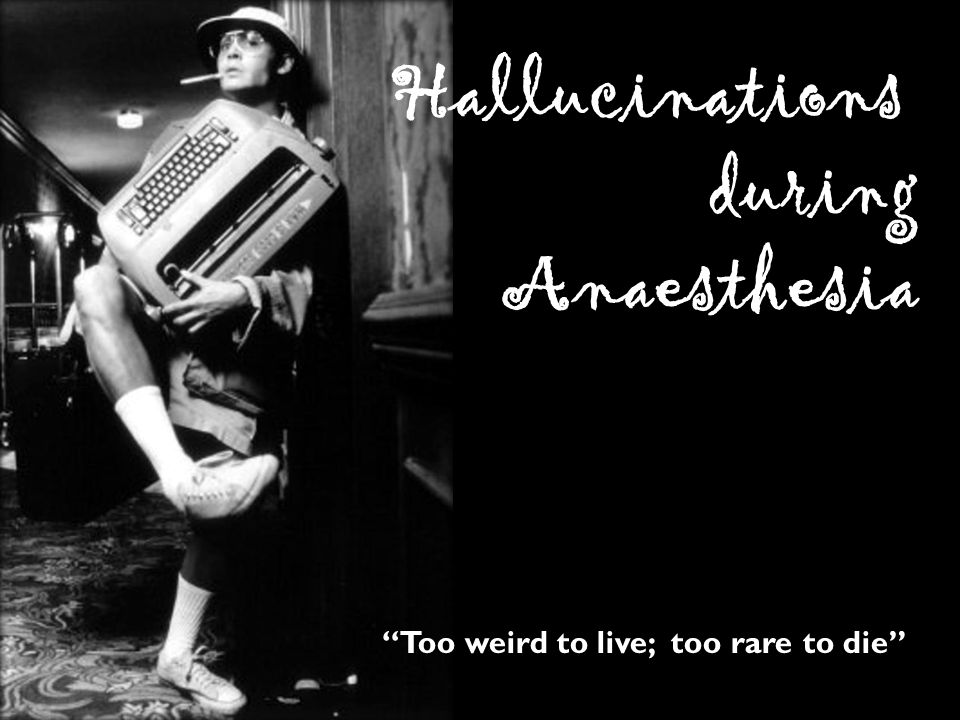 Too weird to live; too rare to die Hallucinations during Anaesthesia