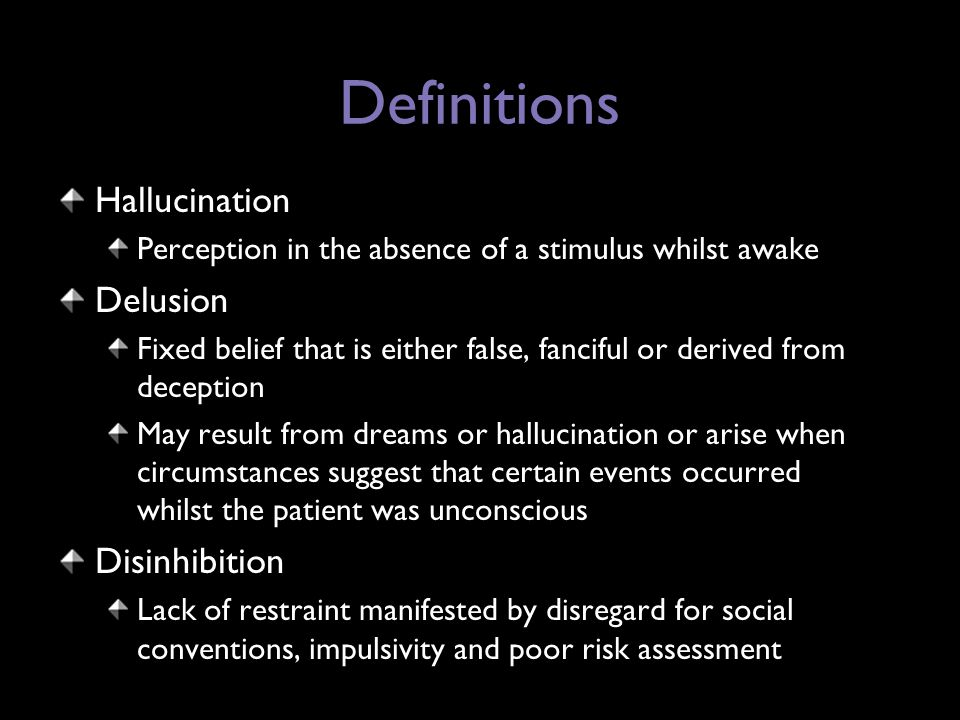 Definitions Hallucination Perception in the absence of a stimulus whilst awake Delusion Fixed belief that is either false, fanciful or derived from deception May result from dreams or hallucination or arise when circumstances suggest that certain events occurred whilst the patient was unconscious Disinhibition Lack of restraint manifested by disregard for social conventions, impulsivity and poor risk assessment