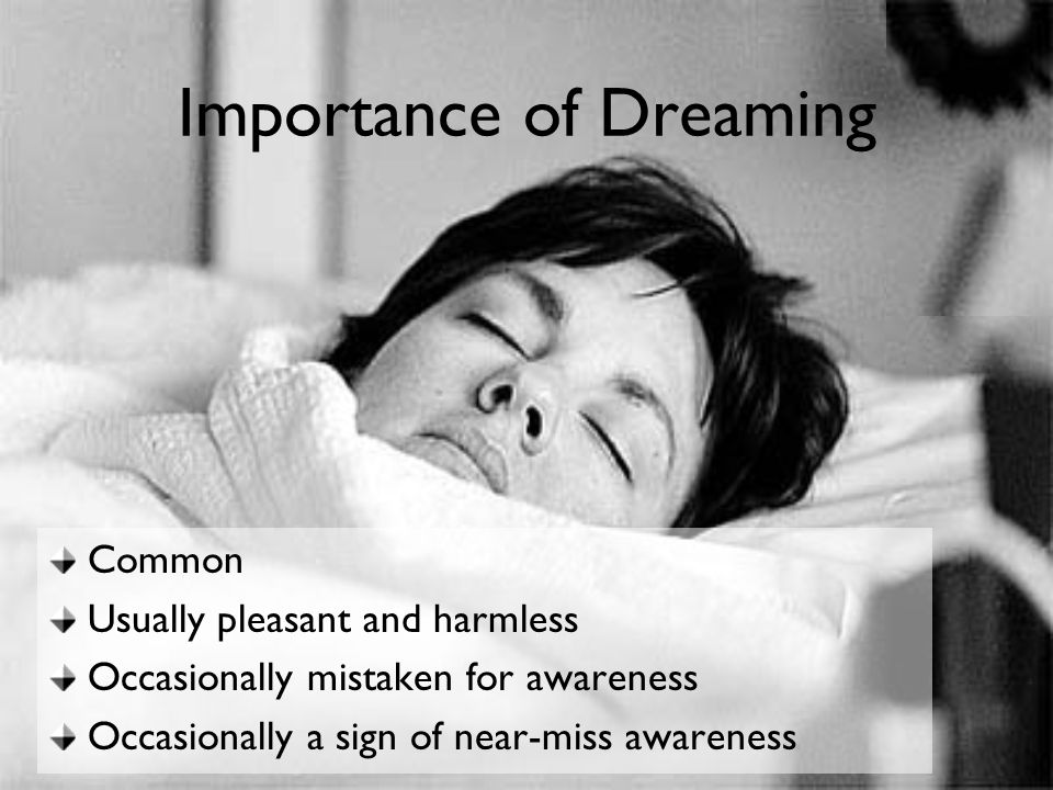 Importance of Dreaming Common Usually pleasant and harmless Occasionally mistaken for awareness Occasionally a sign of near-miss awareness