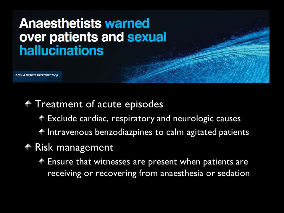 Treatment of acute episodes Exclude cardiac, respiratory and neurologic causes Intravenous benzodiazpines to calm agitated patients Risk management Ensure that witnesses are present when patients are receiving or recovering from anaesthesia or sedation