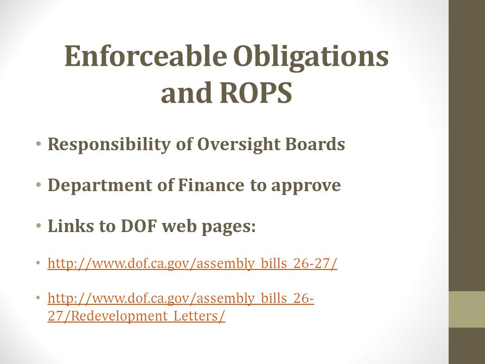 Enforceable Obligations and ROPS Responsibility of Oversight Boards Department of Finance to approve Links to DOF web pages: http://www.dof.ca.gov/assembly_bills_26-27/ http://www.dof.ca.gov/assembly_bills_26- 27/Redevelopment_Letters/ http://www.dof.ca.gov/assembly_bills_26- 27/Redevelopment_Letters/