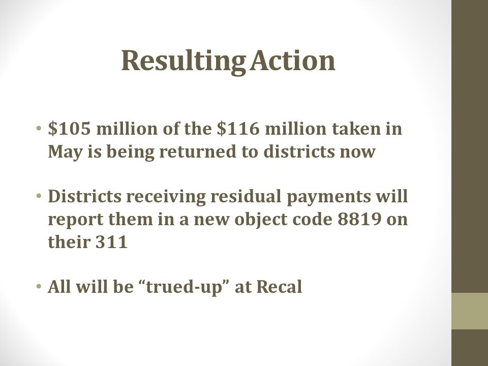 Resulting Action $105 million of the $116 million taken in May is being returned to districts now Districts receiving residual payments will report them in a new object code 8819 on their 311 All will be trued-up at Recal