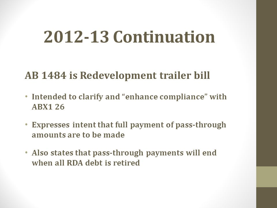 2012-13 Continuation AB 1484 is Redevelopment trailer bill Intended to clarify and enhance compliance with ABX1 26 Expresses intent that full payment of pass-through amounts are to be made Also states that pass-through payments will end when all RDA debt is retired