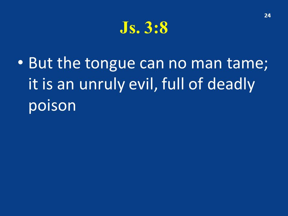 Js. 3:8 But the tongue can no man tame; it is an unruly evil, full of deadly poison 24