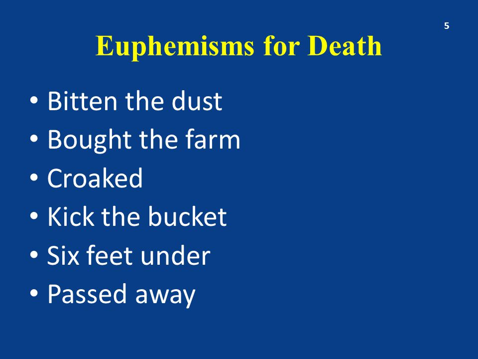 Euphemisms for Death Bitten the dust Bought the farm Croaked Kick the bucket Six feet under Passed away 5