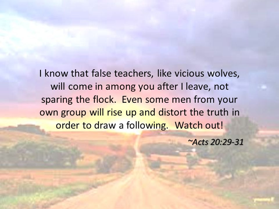 I know that false teachers, like vicious wolves, will come in among you after I leave, not sparing the flock.