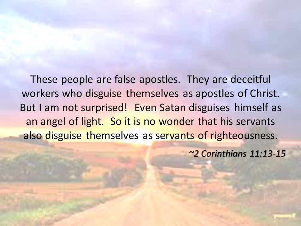 These people are false apostles. They are deceitful workers who disguise themselves as apostles of Christ. But I am not surprised! Even Satan disguise
