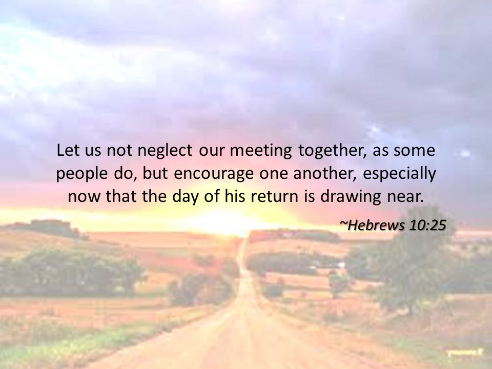 Let us not neglect our meeting together, as some people do, but encourage one another, especially now that the day of his return is drawing near. ~Heb