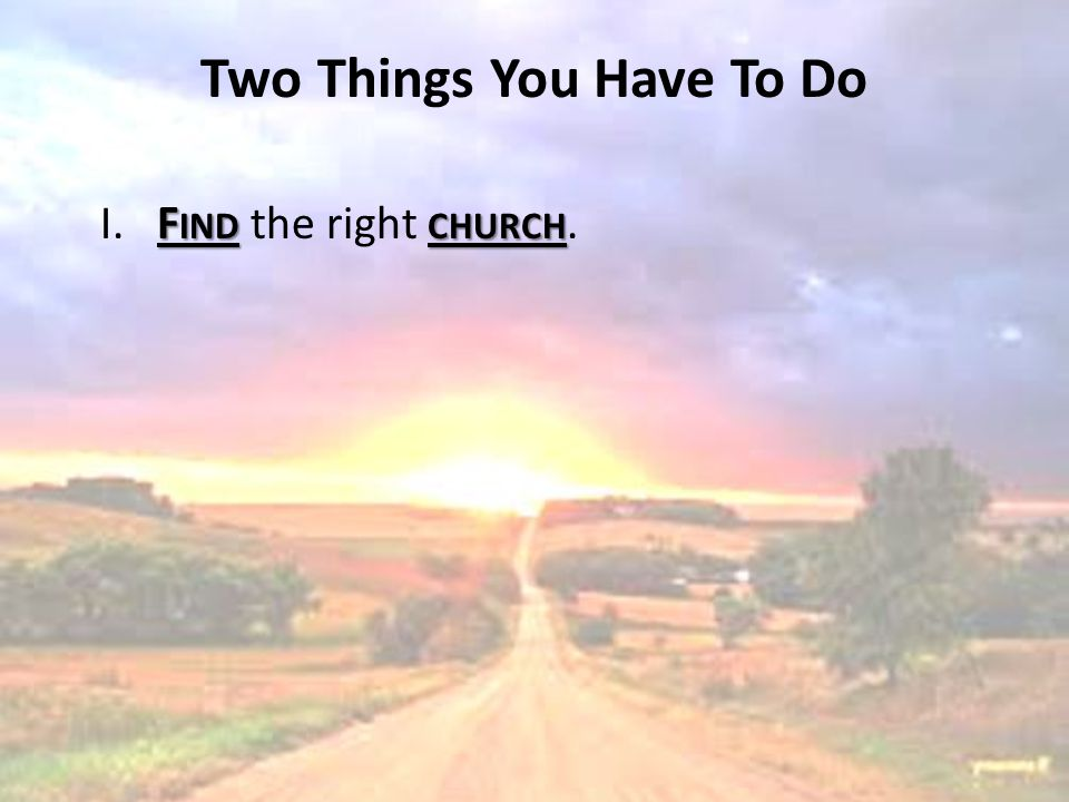 Two Things You Have To Do F INDCHURCH I. F IND the right CHURCH.