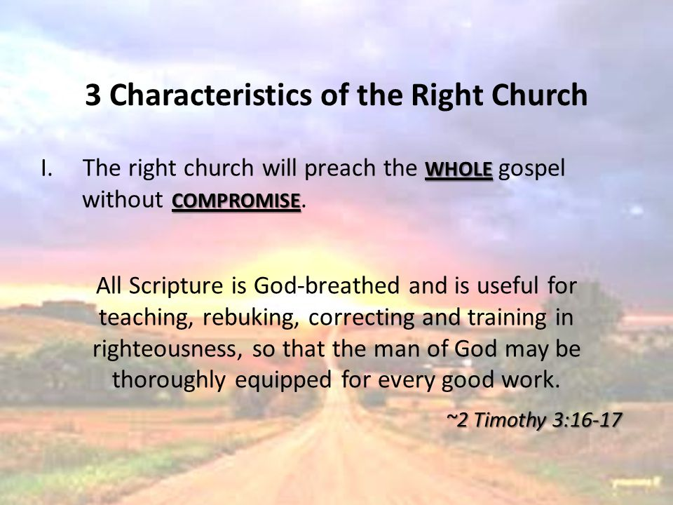 3 Characteristics of the Right Church WHOLE I.The right church will preach the WHOLE gospel COMPROMISE without COMPROMISE. All Scripture is God-breath