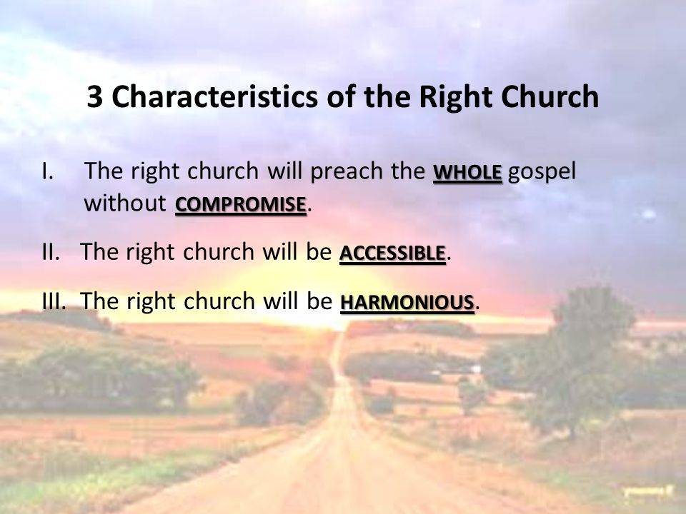3 Characteristics of the Right Church WHOLE I.The right church will preach the WHOLE gospel COMPROMISE without COMPROMISE. ACCESSIBLE II. The right ch