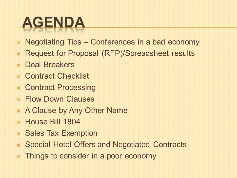  Negotiating Tips – Conferences in a bad economy  Request for Proposal (RFP)/Spreadsheet results  Deal Breakers  Contract Checklist  Contract Processing  Flow Down Clauses  A Clause by Any Other Name  House Bill 1804  Sales Tax Exemption  Special Hotel Offers and Negotiated Contracts  Things to consider in a poor economy
