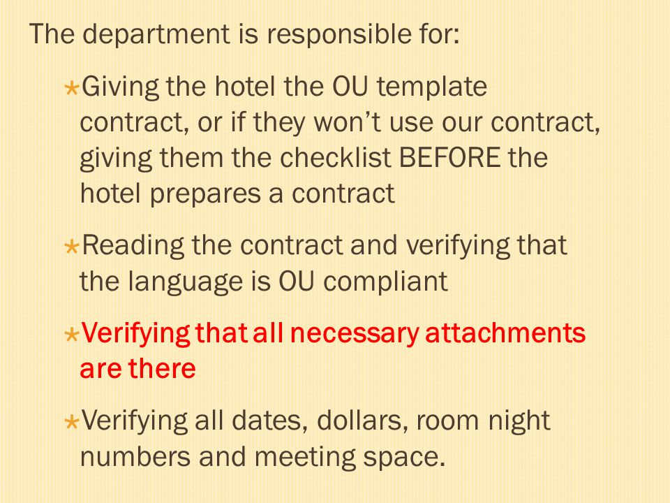 The department is responsible for:  Giving the hotel the OU template contract, or if they won't use our contract, giving them the checklist BEFORE the hotel prepares a contract  Reading the contract and verifying that the language is OU compliant  Verifying that all necessary attachments are there  Verifying all dates, dollars, room night numbers and meeting space.