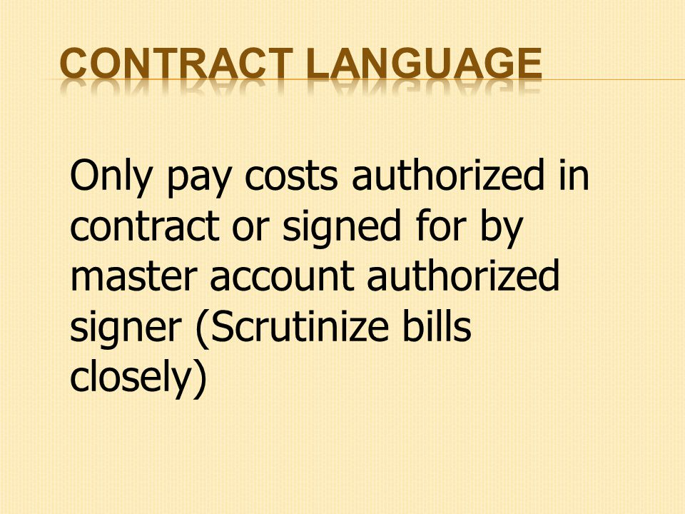 Only pay costs authorized in contract or signed for by master account authorized signer (Scrutinize bills closely)