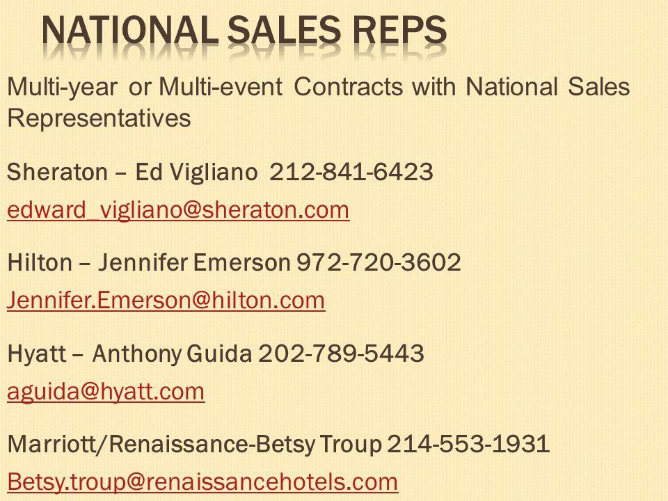 Multi-year or Multi-event Contracts with National Sales Representatives Sheraton – Ed Vigliano 212-841-6423 edward_vigliano@sheraton.com Hilton – Jennifer Emerson 972-720-3602 Jennifer.Emerson@hilton.com Hyatt – Anthony Guida 202-789-5443 aguida@hyatt.com Marriott/Renaissance-Betsy Troup 214-553-1931 Betsy.troup@renaissancehotels.com