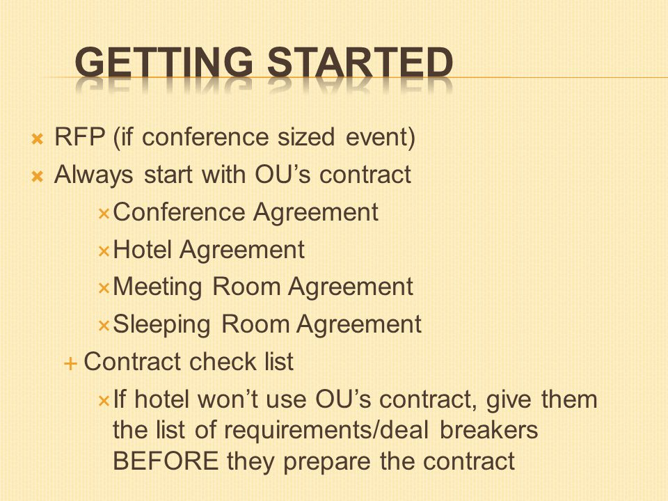  RFP (if conference sized event)  Always start with OU's contract  Conference Agreement  Hotel Agreement  Meeting Room Agreement  Sleeping Room Agreement  Contract check list  If hotel won't use OU's contract, give them the list of requirements/deal breakers BEFORE they prepare the contract