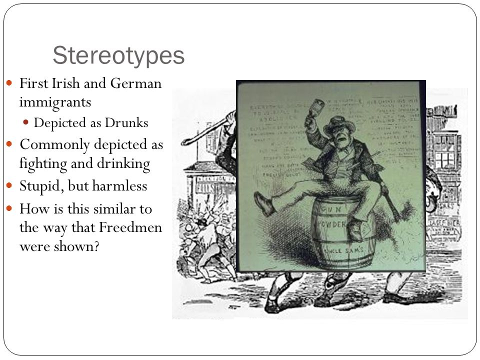 Stereotypes First Irish and German immigrants Depicted as Drunks Commonly depicted as fighting and drinking Stupid, but harmless How is this similar to the way that Freedmen were shown?