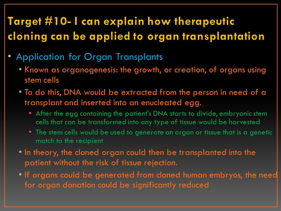 Application for Organ Transplants Known as organogenesis: the growth, or creation, of organs using stem cells To do this, DNA would be extracted from