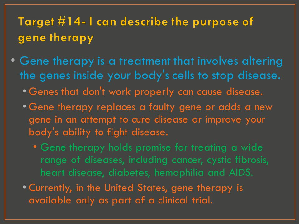Gene therapy is a treatment that involves altering the genes inside your body's cells to stop disease. Genes that don't work properly can cause diseas
