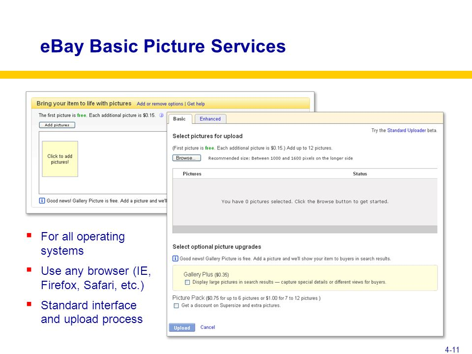 eBay Basic Picture Services  For all operating systems  Use any browser (IE, Firefox, Safari, etc.)  Standard interface and upload process 4-11