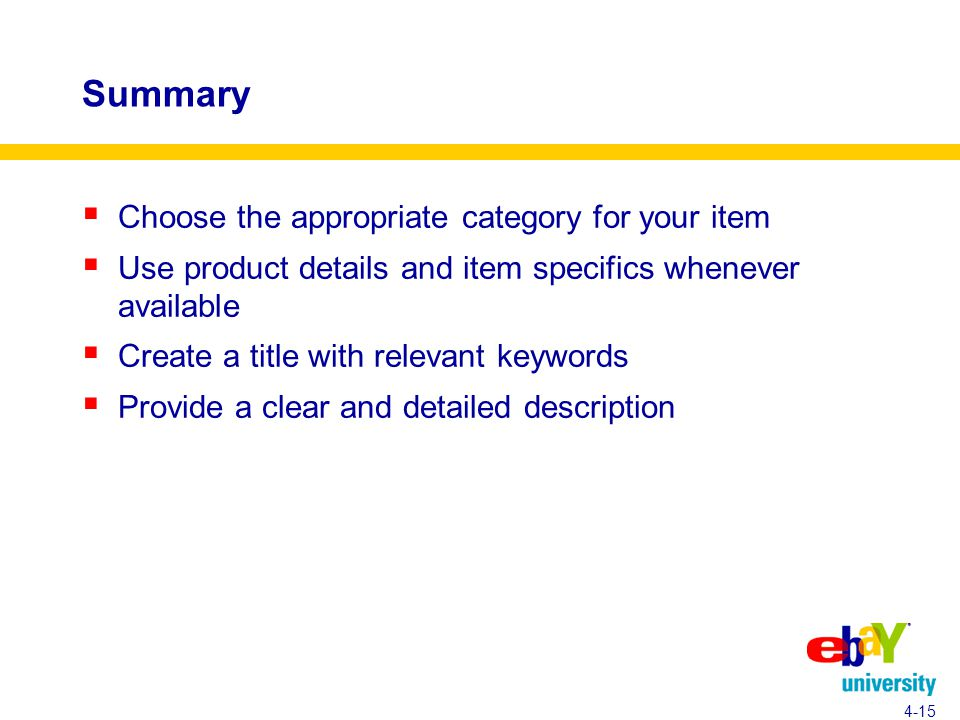 Summary  Choose the appropriate category for your item  Use product details and item specifics whenever available  Create a title with relevant keywords  Provide a clear and detailed description 4-15
