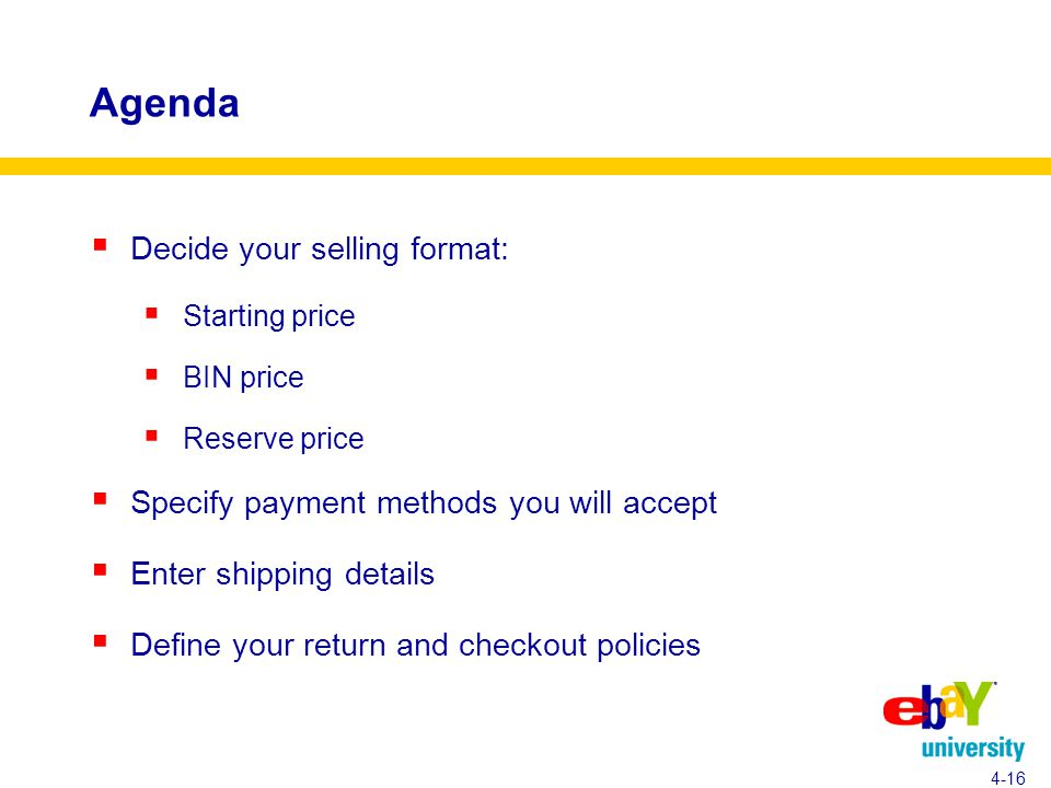 Agenda  Decide your selling format:  Starting price  BIN price  Reserve price  Specify payment methods you will accept  Enter shipping details  Define your return and checkout policies 4-16