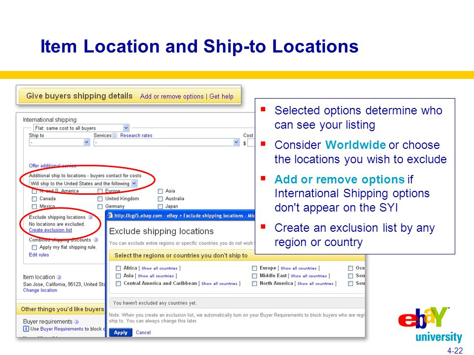 Item Location and Ship-to Locations  Selected options determine who can see your listing  Consider Worldwide or choose the locations you wish to exclude  Add or remove options if International Shipping options don t appear on the SYI  Create an exclusion list by any region or country 4-22