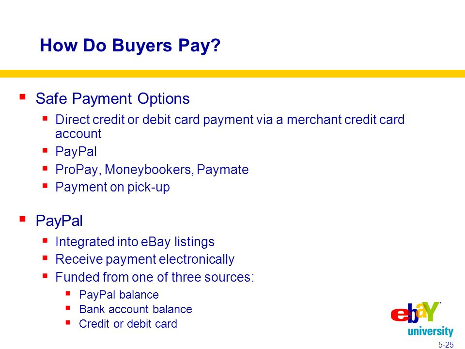  Safe Payment Options  Direct credit or debit card payment via a merchant credit card account  PayPal  ProPay, Moneybookers, Paymate  Payment on pick-up  PayPal  Integrated into eBay listings  Receive payment electronically  Funded from one of three sources:  PayPal balance  Bank account balance  Credit or debit card How Do Buyers Pay.
