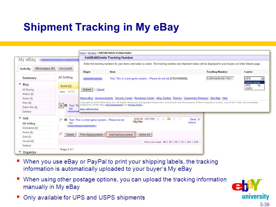 Shipment Tracking in My eBay  When you use eBay or PayPal to print your shipping labels, the tracking information is automatically uploaded to your buyer's My eBay  When using other postage options, you can upload the tracking information manually in My eBay  Only available for UPS and USPS shipments 5-39