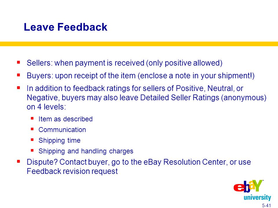Leave Feedback  Sellers: when payment is received (only positive allowed)  Buyers: upon receipt of the item (enclose a note in your shipment!)  In addition to feedback ratings for sellers of Positive, Neutral, or Negative, buyers may also leave Detailed Seller Ratings (anonymous) on 4 levels:  Item as described  Communication  Shipping time  Shipping and handling charges  Dispute.