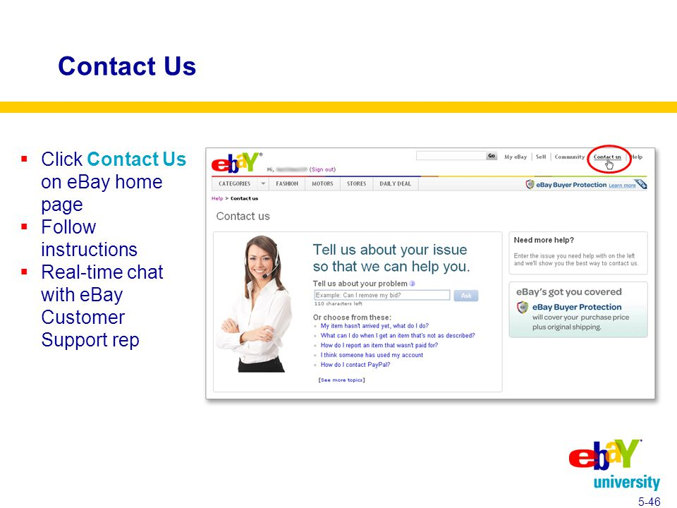 Contact Us  Click Contact Us on eBay home page  Follow instructions  Real-time chat with eBay Customer Support rep 5-46