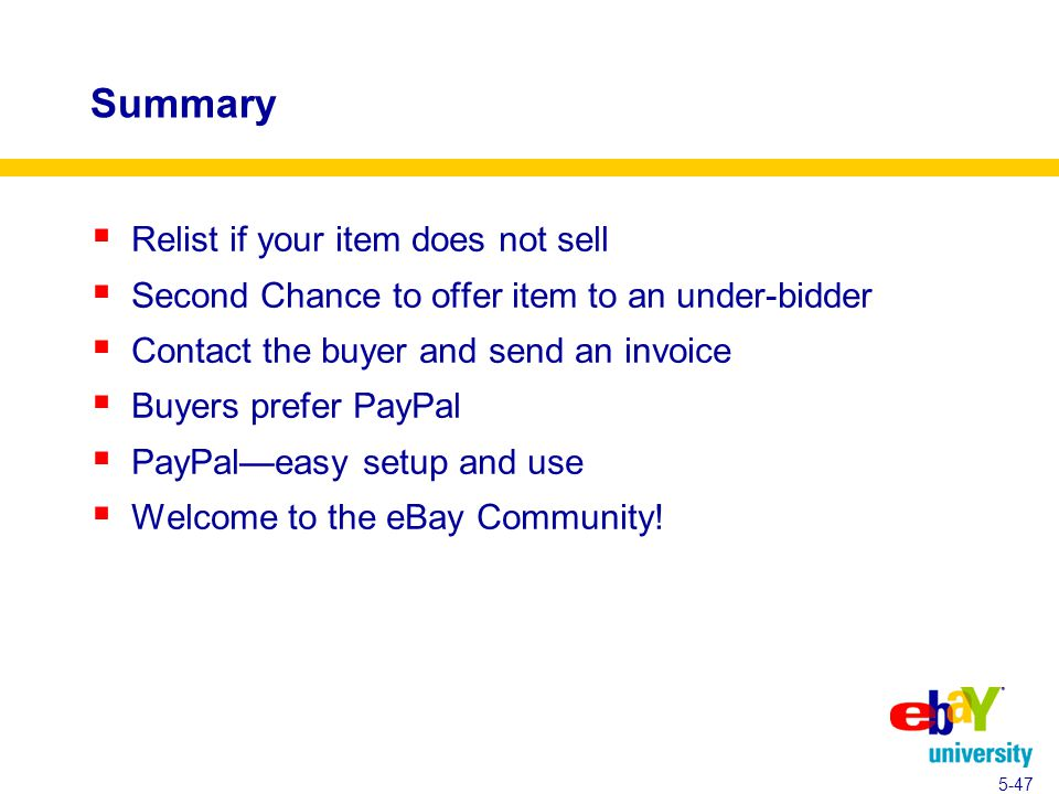 Summary  Relist if your item does not sell  Second Chance to offer item to an under-bidder  Contact the buyer and send an invoice  Buyers prefer PayPal  PayPal—easy setup and use  Welcome to the eBay Community.
