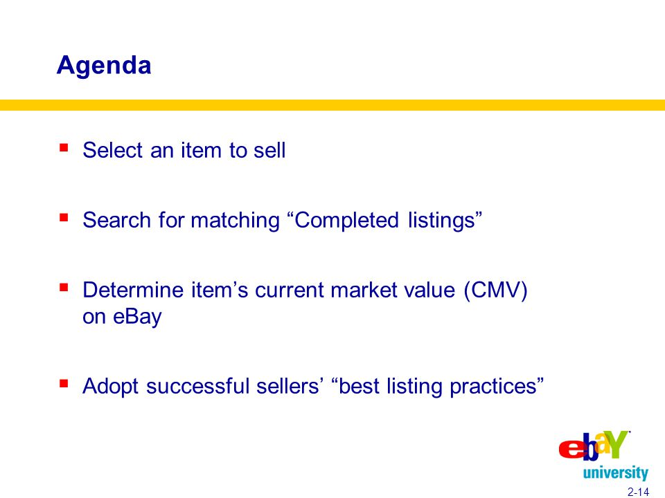 Agenda  Select an item to sell  Search for matching Completed listings  Determine item's current market value (CMV) on eBay  Adopt successful sellers' best listing practices 2-14