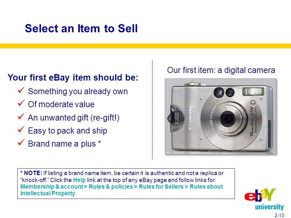 Select an Item to Sell 2-15 * NOTE: If listing a brand name item, be certain it is authentic and not a replica or knock-off. Click the Help link at the top of any eBay page and follow links for: Membership & account > Rules & policies > Rules for Sellers > Rules about Intellectual Property Your first eBay item should be: Something you already own Of moderate value An unwanted gift (re-gift!) Easy to pack and ship Brand name a plus * Our first item: a digital camera