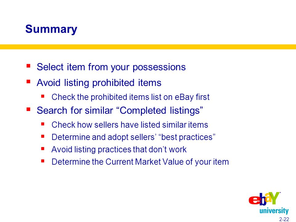 Summary  Select item from your possessions  Avoid listing prohibited items  Check the prohibited items list on eBay first  Search for similar Completed listings  Check how sellers have listed similar items  Determine and adopt sellers' best practices  Avoid listing practices that don't work  Determine the Current Market Value of your item 2-22