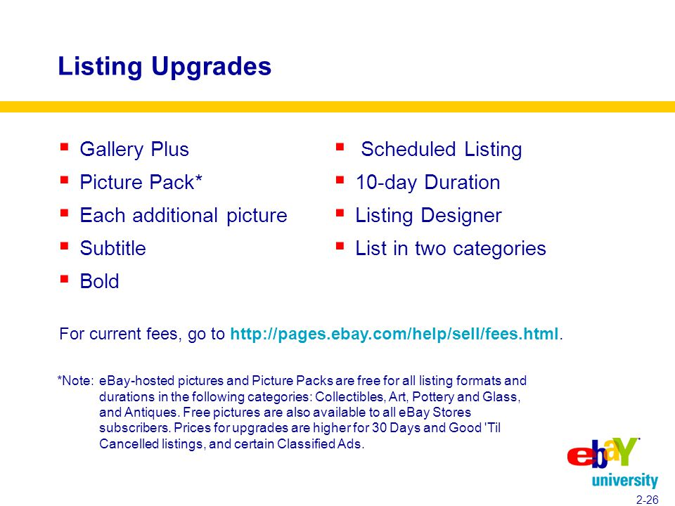 2-26 Listing Upgrades  Gallery Plus  Picture Pack*  Each additional picture  Subtitle  Bold  Scheduled Listing  10-day Duration  Listing Designer  List in two categories For current fees, go to http://pages.ebay.com/help/sell/fees.html.