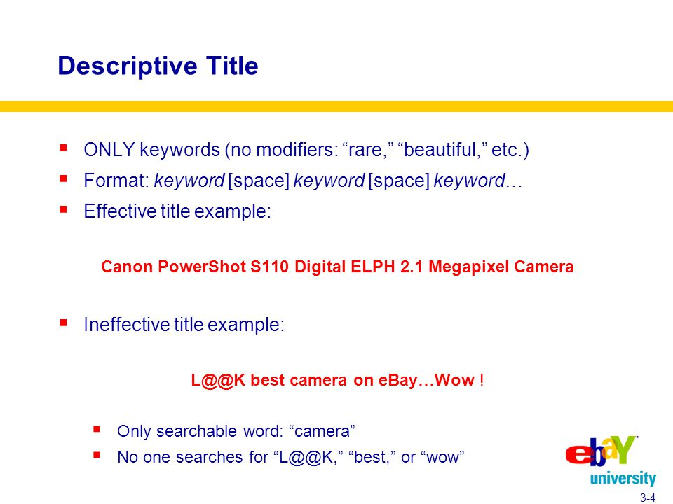 Descriptive Title  ONLY keywords (no modifiers: rare, beautiful, etc.)  Format: keyword [space] keyword [space] keyword…  Effective title example: Canon PowerShot S110 Digital ELPH 2.1 Megapixel Camera  Ineffective title example: L@@K best camera on eBay…Wow .