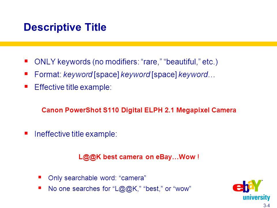 Descriptive Title  ONLY keywords (no modifiers: rare, beautiful, etc.)  Format: keyword [space] keyword [space] keyword…  Effective title example: Canon PowerShot S110 Digital ELPH 2.1 Megapixel Camera  Ineffective title example: L@@K best camera on eBay…Wow .