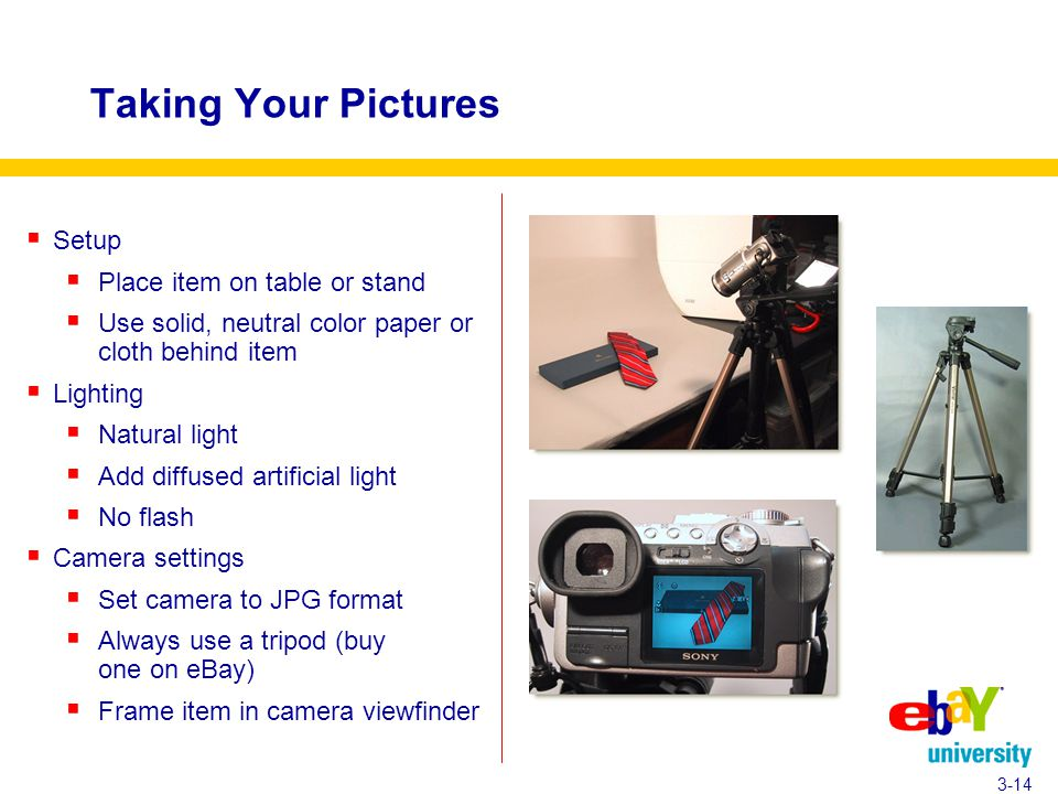 Taking Your Pictures  Setup  Place item on table or stand  Use solid, neutral color paper or cloth behind item  Lighting  Natural light  Add diffused artificial light  No flash  Camera settings  Set camera to JPG format  Always use a tripod (buy one on eBay)  Frame item in camera viewfinder 3-14