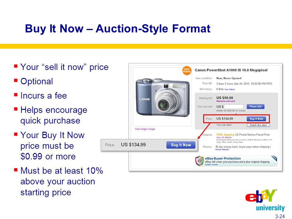  Your sell it now price  Optional  Incurs a fee  Helps encourage quick purchase  Your Buy It Now price must be $0.99 or more  Must be at least 10% above your auction starting price 3-24 Buy It Now – Auction-Style Format