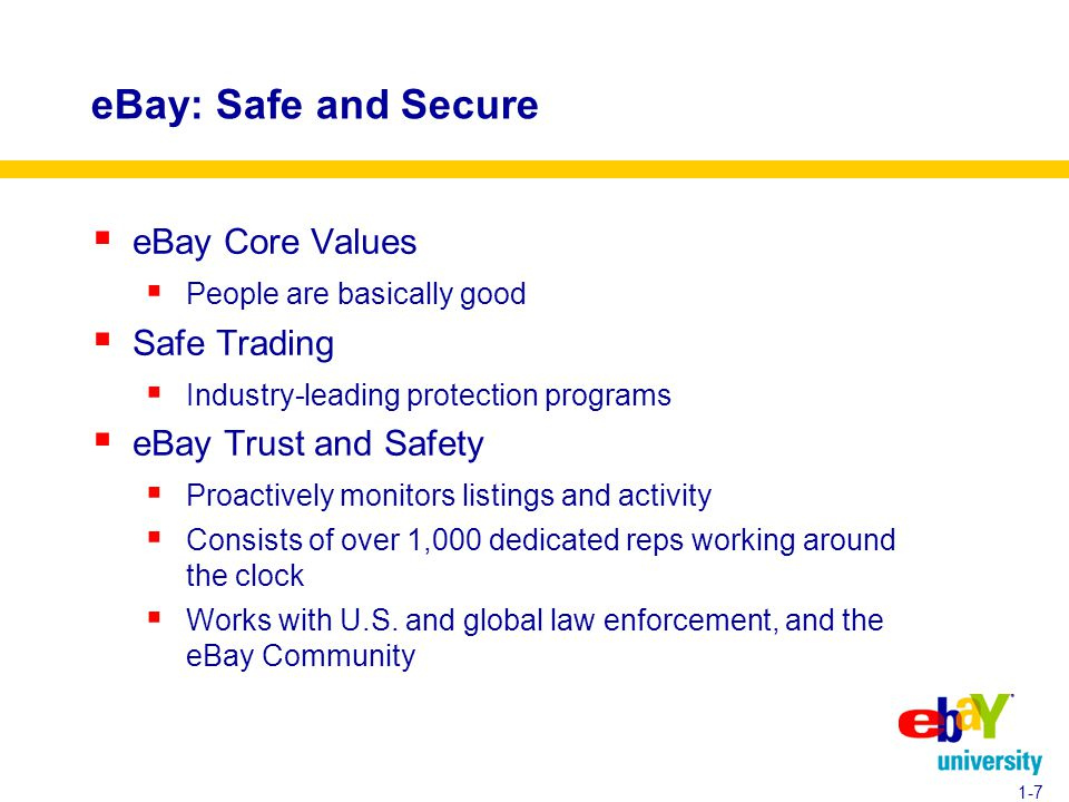 eBay: Safe and Secure  eBay Core Values  People are basically good  Safe Trading  Industry-leading protection programs  eBay Trust and Safety  Proactively monitors listings and activity  Consists of over 1,000 dedicated reps working around the clock  Works with U.S.