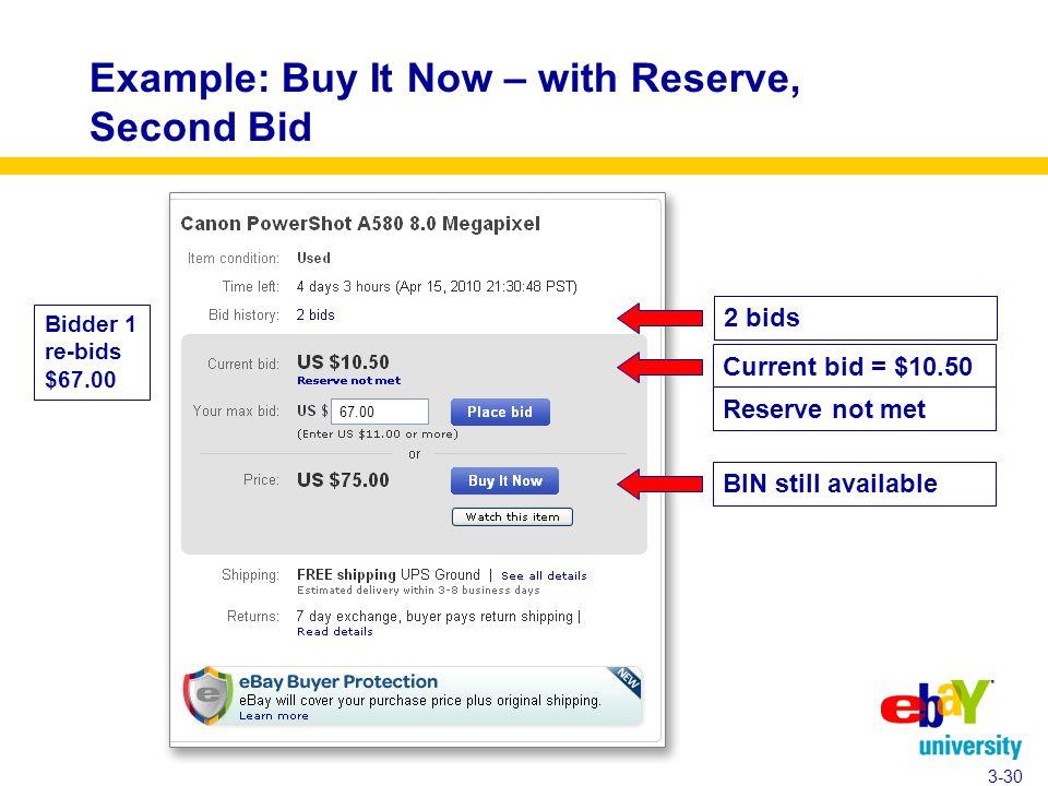 Example: Buy It Now – with Reserve, Second Bid 3-30 Bidder 1 re-bids $67.00 Current bid = $10.50 Reserve not met 2 bids BIN still available 67.00