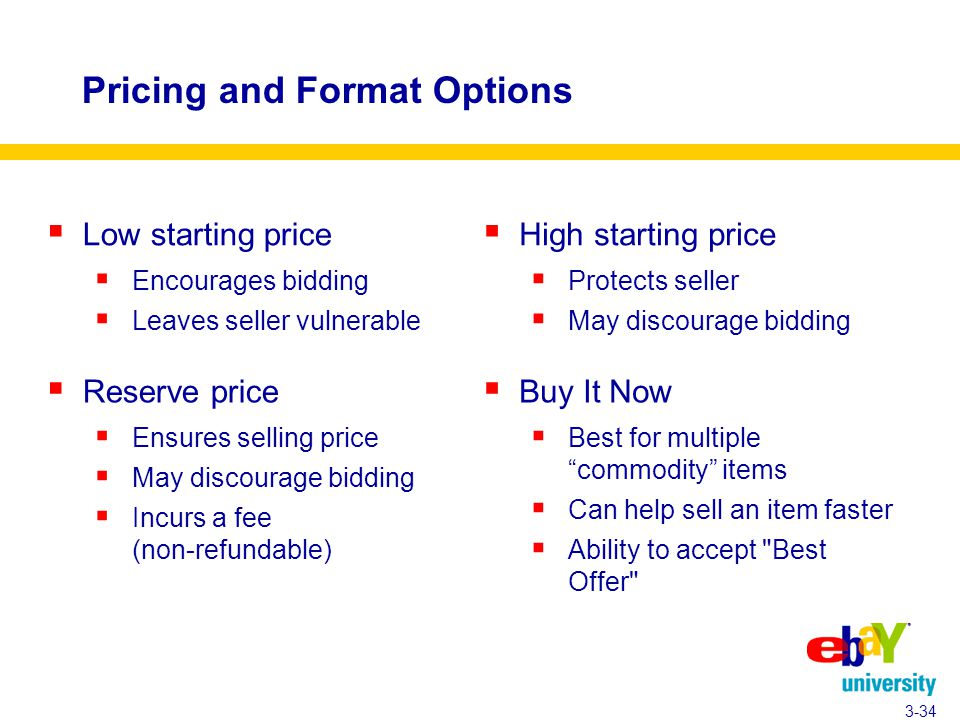 Pricing and Format Options  Low starting price  Encourages bidding  Leaves seller vulnerable 3-34  High starting price  Protects seller  May discourage bidding  Reserve price  Ensures selling price  May discourage bidding  Incurs a fee (non-refundable)  Buy It Now  Best for multiple commodity items  Can help sell an item faster  Ability to accept Best Offer