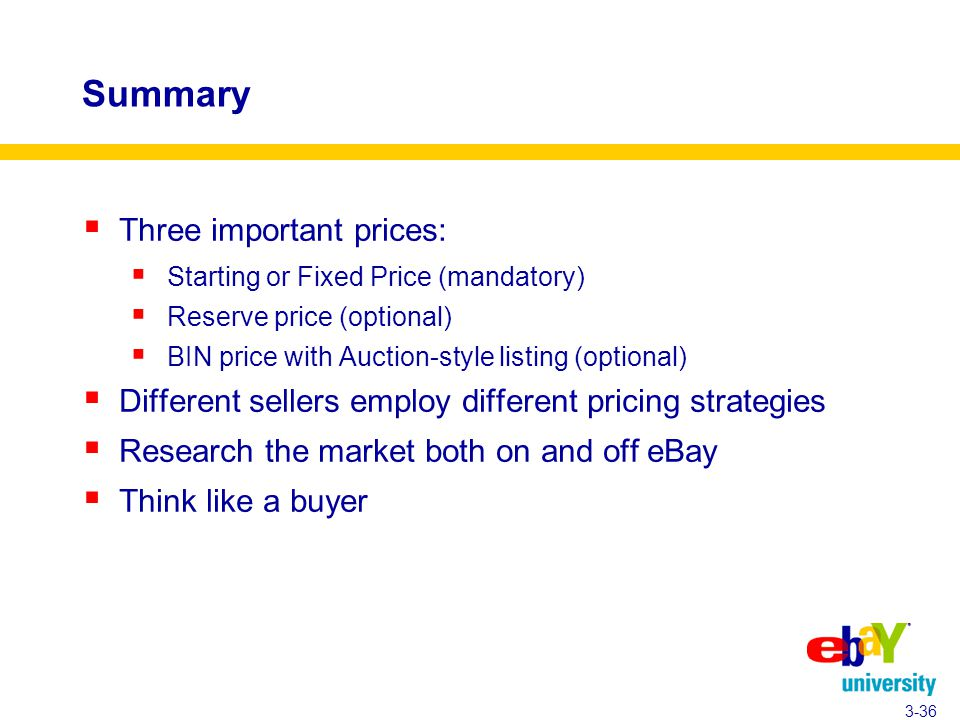 Summary  Three important prices:  Starting or Fixed Price (mandatory)  Reserve price (optional)  BIN price with Auction-style listing (optional)  Different sellers employ different pricing strategies  Research the market both on and off eBay  Think like a buyer 3-36
