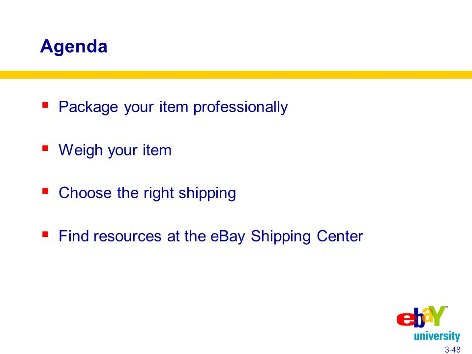 Agenda  Package your item professionally  Weigh your item  Choose the right shipping  Find resources at the eBay Shipping Center 3-48