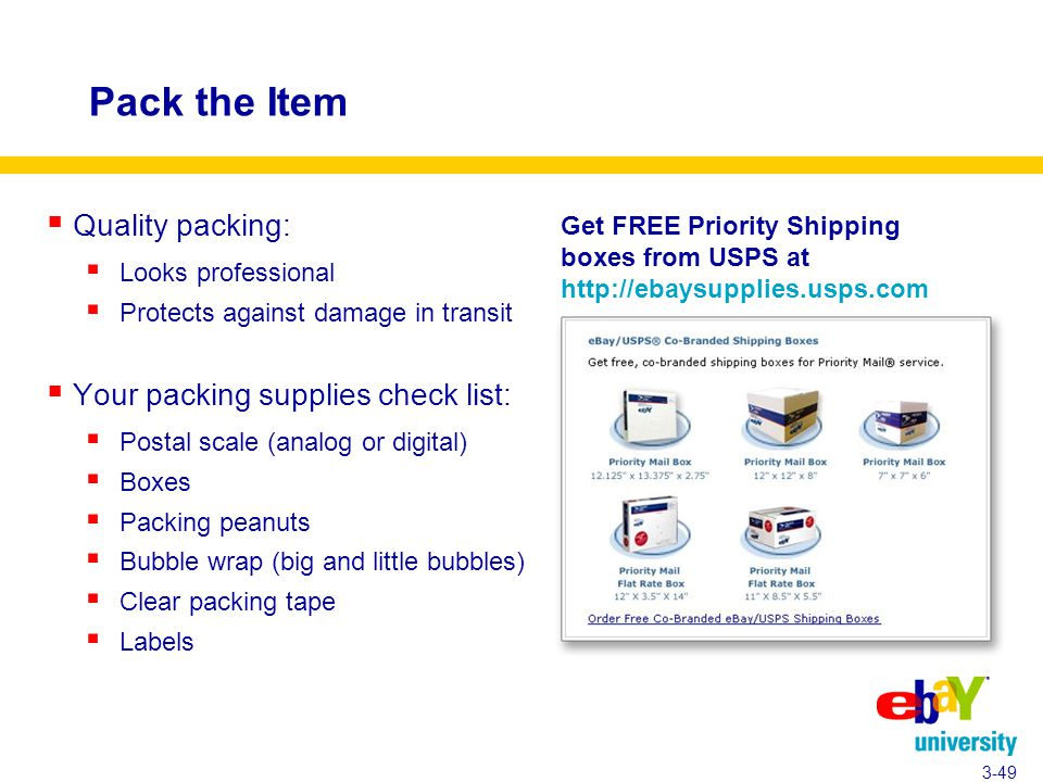 Pack the Item  Quality packing:  Looks professional  Protects against damage in transit  Your packing supplies check list:  Postal scale (analog or digital)  Boxes  Packing peanuts  Bubble wrap (big and little bubbles)  Clear packing tape  Labels 3-49 Get FREE Priority Shipping boxes from USPS at http://ebaysupplies.usps.com
