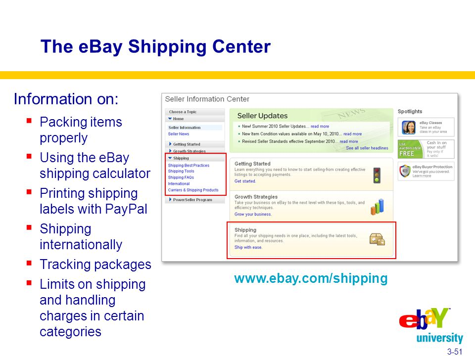 The eBay Shipping Center Information on:  Packing items properly  Using the eBay shipping calculator  Printing shipping labels with PayPal  Shipping internationally  Tracking packages  Limits on shipping and handling charges in certain categories 3-51 www.ebay.com/shipping