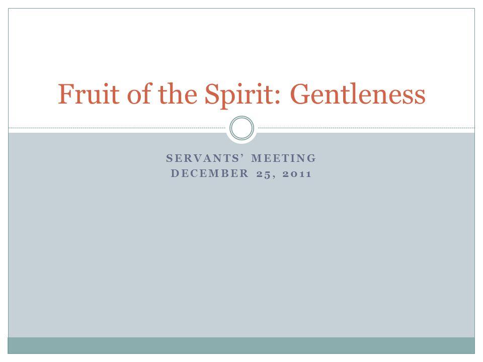 SERVANTS' MEETING DECEMBER 25, 2011 Fruit of the Spirit: Gentleness
